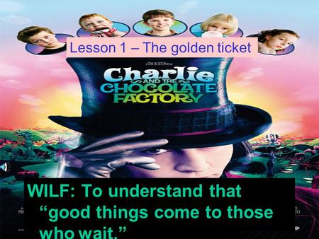 WILF: To understand that good things come to those who wait. Lesson 1 – The golden ticket.