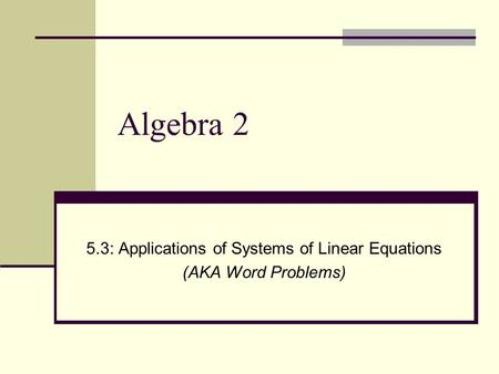 Algebra 2 5.3: Applications of Systems of Linear Equations (AKA Word Problems)