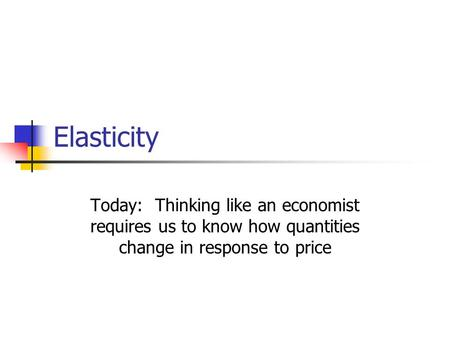 Elasticity Today: Thinking like an economist requires us to know how quantities change in response to price.