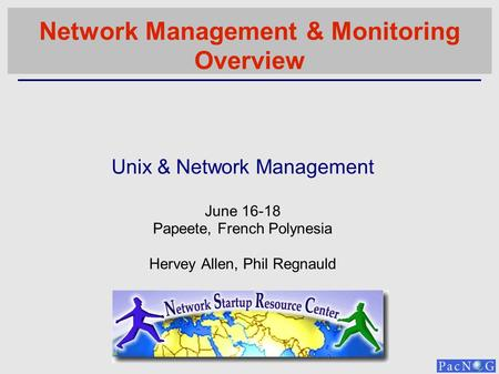 Unix & Network Management June 16-18 Papeete, French Polynesia Hervey Allen, Phil Regnauld Network Management & Monitoring Overview.