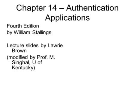 Chapter 14 – Authentication Applications Fourth Edition by William Stallings Lecture slides by Lawrie Brown (modified by Prof. M. Singhal, U of Kentucky)