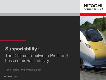 September 2011 Supportability : The Difference between Profit and Loss in the Rail Industry Keith Jordan – Hitachi Rail Europe.
