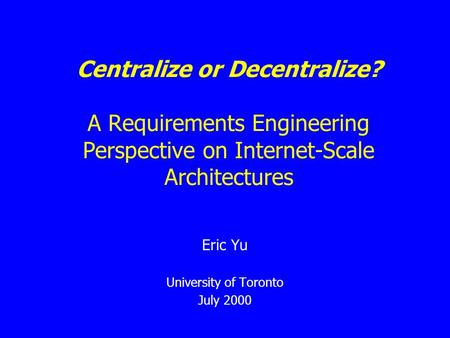 Centralize or Decentralize? A Requirements Engineering Perspective on Internet-Scale Architectures Eric Yu University of Toronto July 2000.