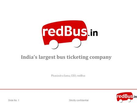 Strictly confidentialSlide No: 1 Indias largest bus ticketing company Phanindra Sama, CEO, redBus.