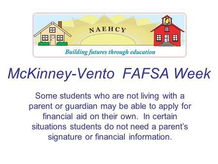 McKinney-Vento FAFSA Week Some students who are not living with a parent or guardian may be able to apply for financial aid on their own. In certain situations.
