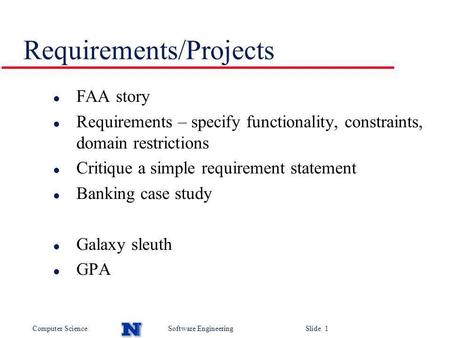 Computer ScienceSoftware Engineering Slide 1 Requirements/Projects l FAA story l Requirements – specify functionality, constraints, domain restrictions.