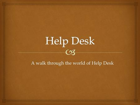 A walk through the world of Help Desk. When you realize you need help with your computer, phone, or printer, and your supervisor can not help, please.