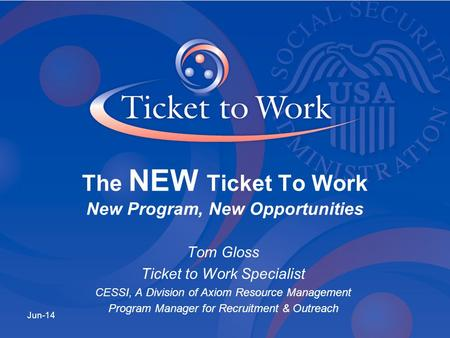 Tom Gloss Ticket to Work Specialist CESSI, A Division of Axiom Resource Management Program Manager for Recruitment & Outreach Jun-14 The NEW Ticket To.