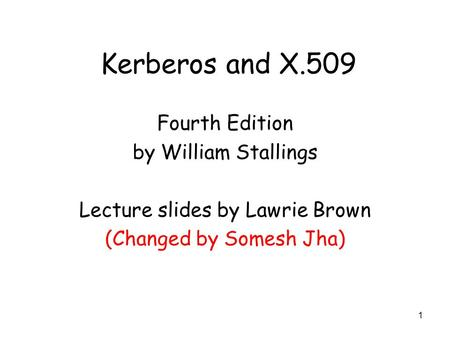 1 Kerberos and X.509 Fourth Edition by William Stallings Lecture slides by Lawrie Brown (Changed by Somesh Jha)