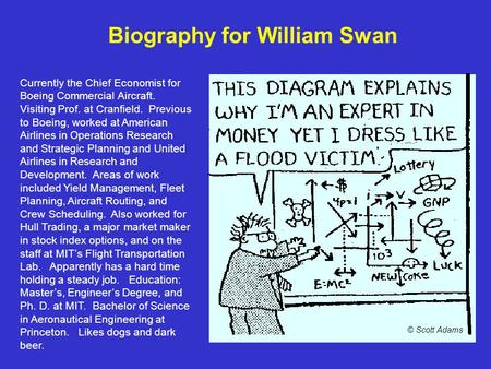 Biography for William Swan Currently the Chief Economist for Boeing Commercial Aircraft. Visiting Prof. at Cranfield. Previous to Boeing, worked at American.
