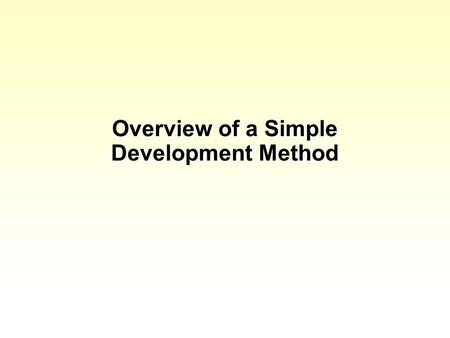 Overview of a Simple Development Method. Background Before discussing some specific methods we will consider a simple method that doesnt have a name but.