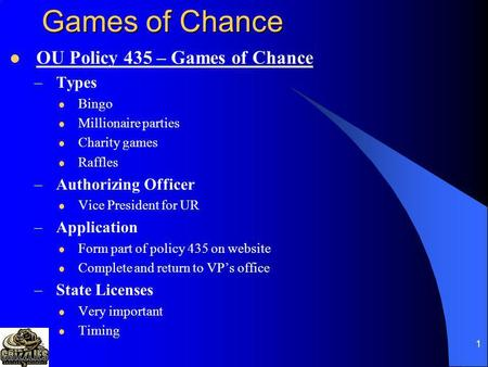 1 Games of Chance OU Policy 435 – Games of Chance –Types Bingo Millionaire parties Charity games Raffles –Authorizing Officer Vice President for UR –Application.