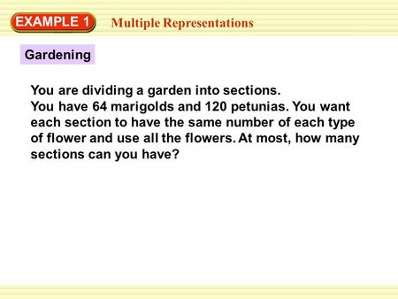 EXAMPLE 1 Multiple Representations Gardening You are dividing a garden into sections. You have 64 marigolds and 120 petunias. You want each section to.
