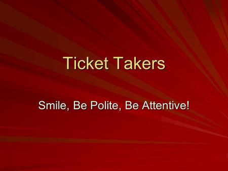 Ticket Takers Smile, Be Polite, Be Attentive!. Responsibilities Be ready for your shift Know where the emergency exits, pull stations, and fire extinguishers.