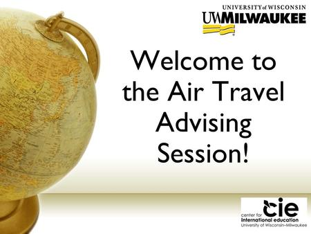 Welcome to the Air Travel Advising Session!. Overview of CIE Comprehensive international office Academic Programs Global Studies degree program, international.