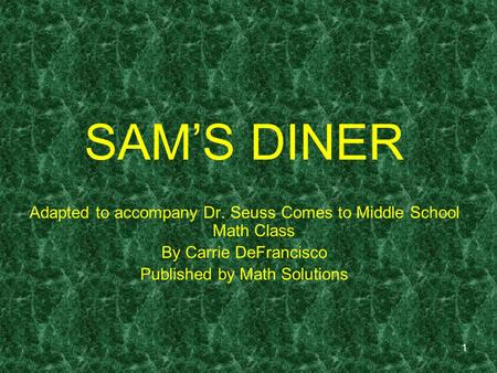 1 SAMS DINER Adapted to accompany Dr. Seuss Comes to Middle School Math Class By Carrie DeFrancisco Published by Math Solutions.