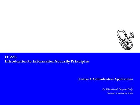 IT 221: Introduction to Information Security Principles Lecture 8:Authentication Applications For Educational Purposes Only Revised: October 20, 2002.