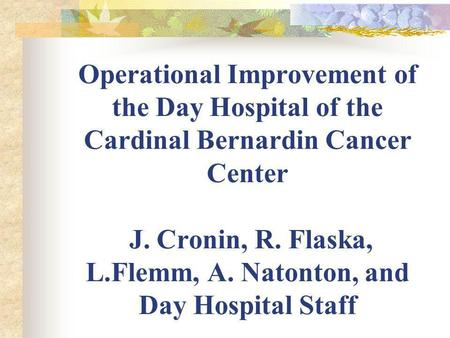 Operational Improvement of the Day Hospital of the Cardinal Bernardin Cancer Center J. Cronin, R. Flaska, L.Flemm, A. Natonton, and Day Hospital Staff.