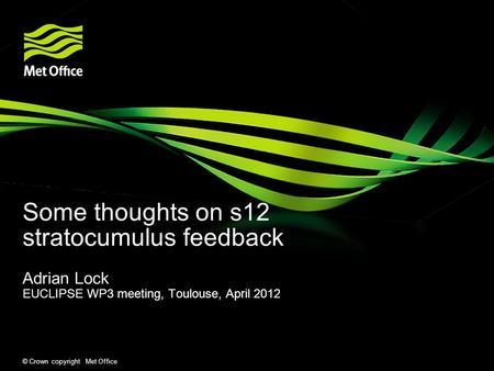 © Crown copyright Met Office Some thoughts on s12 stratocumulus feedback Adrian Lock EUCLIPSE WP3 meeting, Toulouse, April 2012.