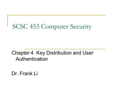 SCSC 455 Computer Security Chapter 4 Key Distribution and User Authentication Dr. Frank Li.