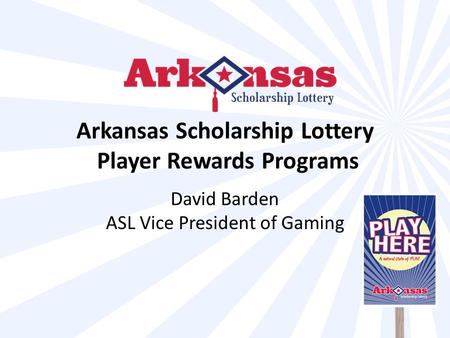 Arkansas Scholarship Lottery Player Rewards Programs David Barden ASL Vice President of Gaming.