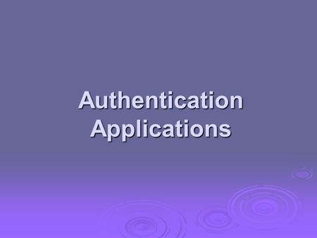Authentication Applications. will consider authentication functions will consider authentication functions developed to support application-level authentication.