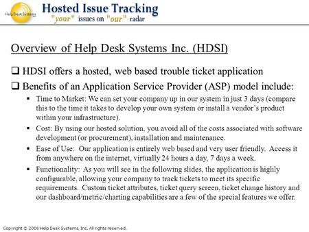 Copyright © 2006 Help Desk Systems, Inc. All rights reserved. Overview of Help Desk Systems Inc. (HDSI) HDSI offers a hosted, web based trouble ticket.