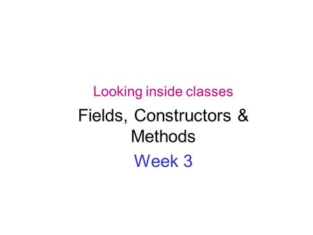 Looking inside classes Fields, Constructors & Methods Week 3.