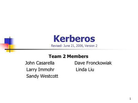 1 Kerberos Revised: June 21, 2006, Version 2 Team 2 Members John Casarella Dave Fronckowiak Larry Immohr Linda Liu Sandy Westcott.