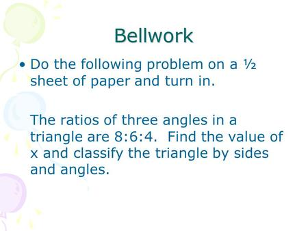 Bellwork Do the following problem on a ½ sheet of paper and turn in. The ratios of three angles in a triangle are 8:6:4. Find the value of x and classify.
