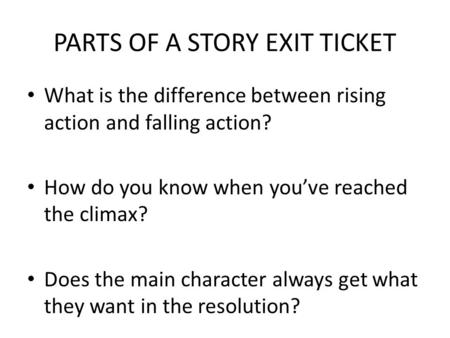 PARTS OF A STORY EXIT TICKET What is the difference between rising action and falling action? How do you know when youve reached the climax? Does the main.