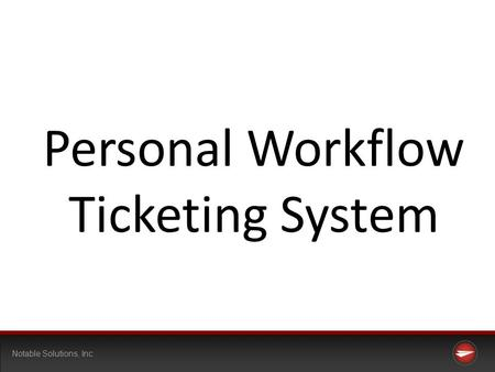 Notable Solutions, Inc Personal Workflow Ticketing System.