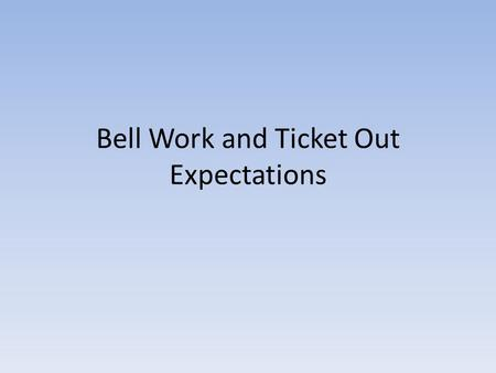 Bell Work and Ticket Out Expectations. WEEK 1-2 Date 08/20/13 BW: This is where you write your answer. Always write in complete sentences unless instructed.