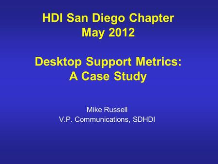 HDI San Diego Chapter May 2012 Desktop Support Metrics: A Case Study Mike Russell V.P. Communications, SDHDI.