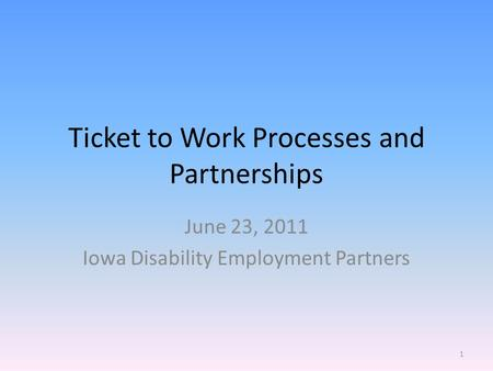 Ticket to Work Processes and Partnerships June 23, 2011 Iowa Disability Employment Partners 1.