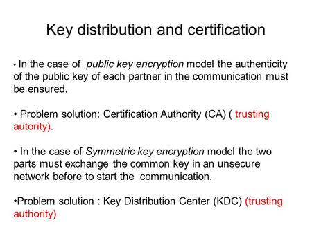 Key distribution and certification In the case of public key encryption model the authenticity of the public key of each partner in the communication must.
