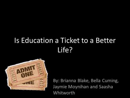 Is Education a Ticket to a Better Life? By: Brianna Blake, Bella Cuming, Jaymie Moynihan and Saasha Whitworth.