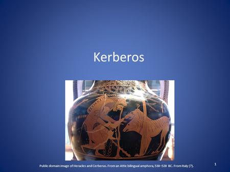 Kerberos 1 Public domain image of Heracles and Cerberus. From an Attic bilingual amphora, 530–520 BC. From Italy (?).