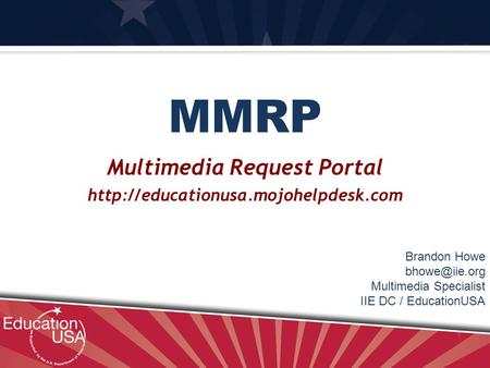 MMRP Multimedia Request Portal  Brandon Howe Multimedia Specialist IIE DC / EducationUSA.