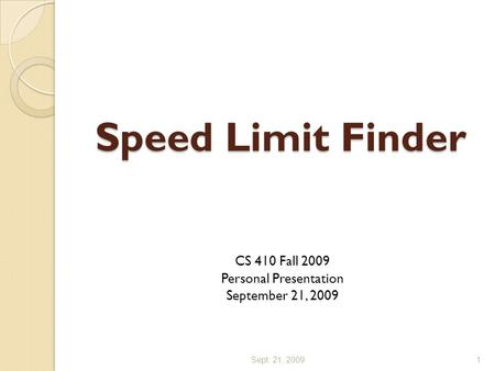 Speed Limit Finder CS 410 Fall 2009 Personal Presentation September 21, 2009 Sept. 21, 20091.