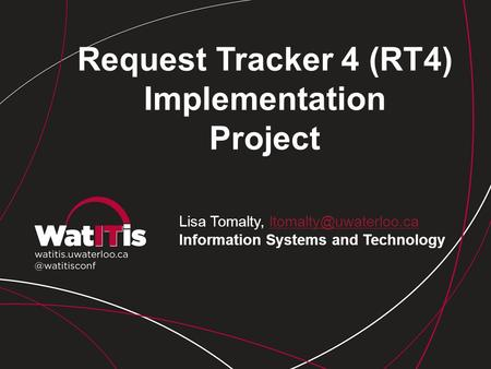 Request Tracker 4 (RT4) Implementation Project Lisa Tomalty, Information Systems and Technology.