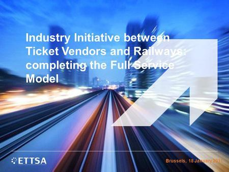 Industry Initiative between Ticket Vendors and Railways: completing the Full Service Model Brussels, 18 January 2011.