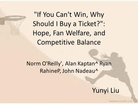 If You Can't Win, Why Should I Buy a Ticket?: Hope, Fan Welfare, and Competitive Balance Norm O'Reilly', Alan Kaptan^ Ryan RahineP, John Nadeau^ Yunyi.