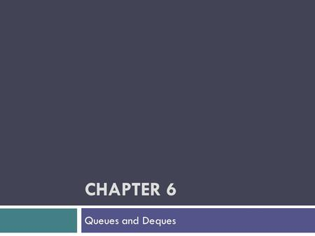 CHAPTER 6 Queues and Deques. Chapter Objectives To learn how to represent a waiting line (queue) and how to use the functions in the Queue ADT for insertion.