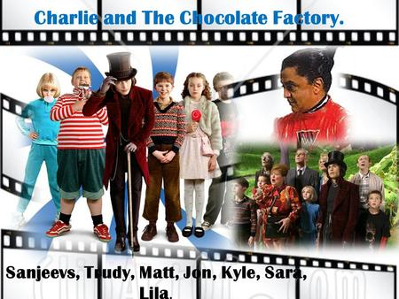 Charlie and The Chocolate Factory. Sanjeevs, Trudy, Matt, Jon, Kyle, Sara, Lila.