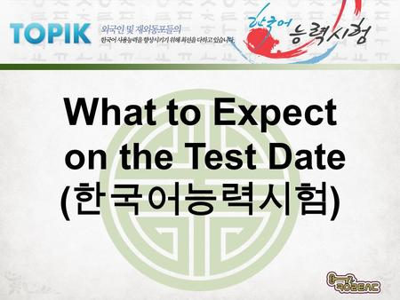 What to Expect on the Test Date ( ). www.topik.go.kr All the following information can be found in the section of the TOPIK government website.