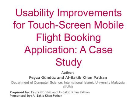 Usability Improvements for Touch-Screen Mobile Flight Booking Application: A Case Study Prepared by: Feyza Gündüz and Al-Sakib Khan Pathan Presented by: