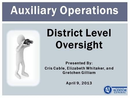 District Level Oversight Presented By: Cris Cable, Elizabeth Whitaker, and Gretchen Gilliam April 9, 2013 Auxiliary Operations.