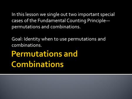In this lesson we single out two important special cases of the Fundamental Counting Principle permutations and combinations. Goal: Identity when to use.