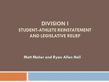 DIVISION I STUDENT-ATHLETE REINSTATEMENT AND LEGISLATIVE RELIEF Matt Maher and Ryan Allen Hall.